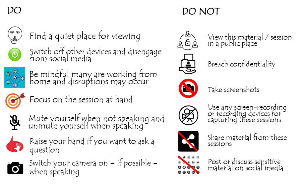 The slide shows 10 dos and don'ts. Do find a quiet place for viewing, switch off from other devices and social media, be mindful many are working from home and disruptions may occur, focus on the session at hand, mute yourself when not speaking and unmute yourself when speaking, raise your hand if you want to ask a question, switch your camera on if possible when speaking. DO NOT view this material/session in a public place, breach confidentiality, take screenshots, use and screen-recording or recording devices to capture these sessions, share material from the sessions, post or discuss sensitive material on social media