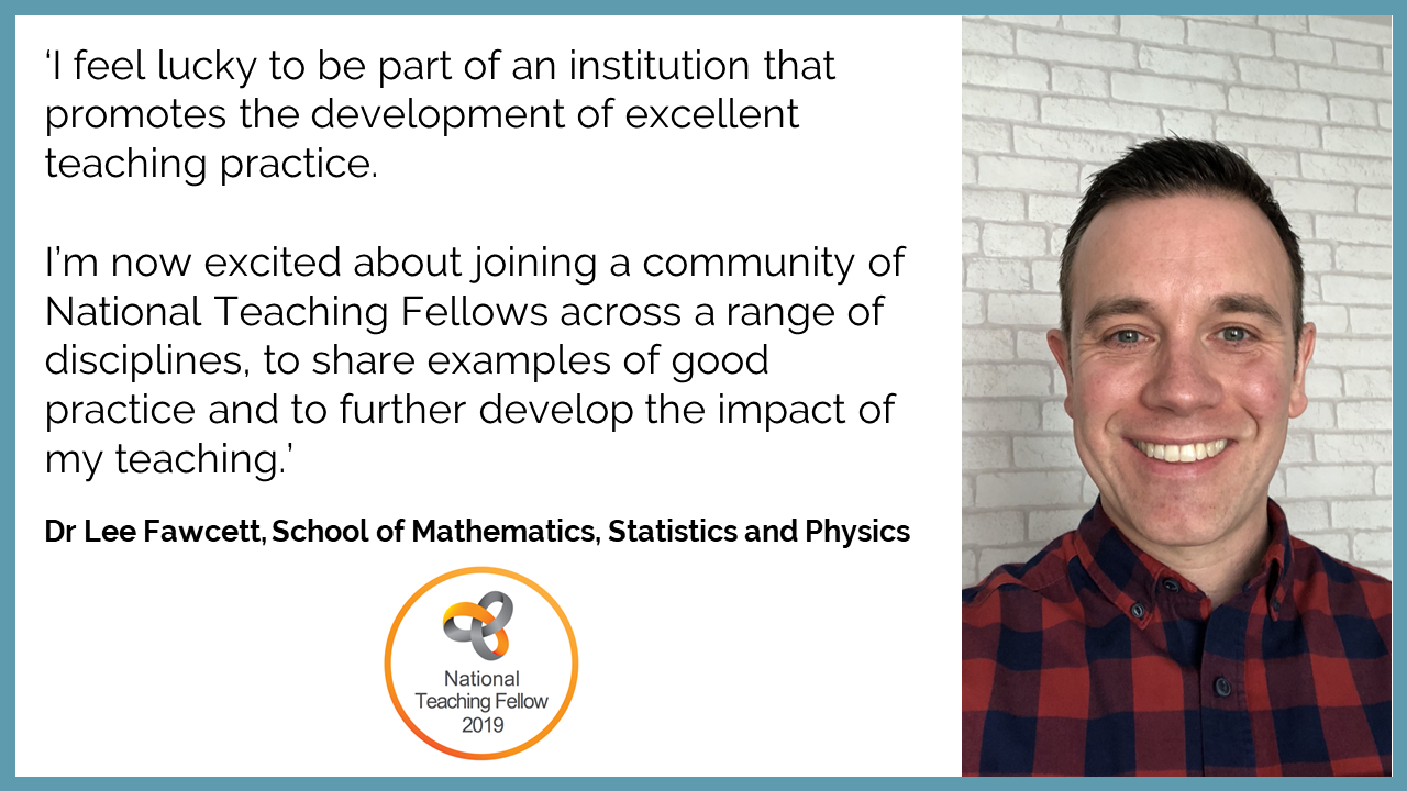 'I feel lucky to be part of an institution that promotes the development of excellent teaching practice.   I'm now excited about joining a community of National Teaching Fellows across a range of disciplines, to share examples of good practice and to further develop the impact of my teaching.' Dr Lee Fawcett, School of Mathematics, Statistics and Physics