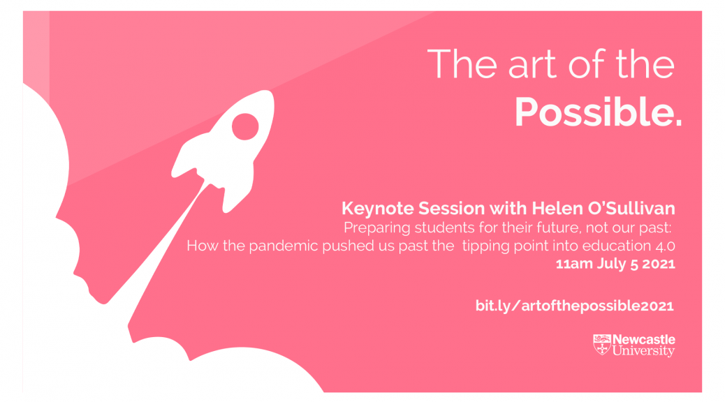 The Art of the Possible Keynote sessions with Professor Helen O'Sullivan. Preparing students for their future, not our past: How the pandemic pushed us past the tipping point into education 4.0 Newcastle University