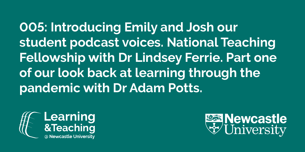 Episode 005: Introducing Emily and Josh our student podcast voices. National Teaching Fellowship with Dr Lindsey Ferrie. Part one of our look back at learning through the pandemic with Dr Adam Potts