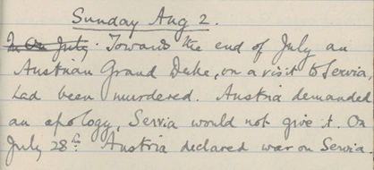 """Extract from Molly Treveylan's diary """"Towards the end of July, an Austrian Grand Duke, on a visit to Servia, had been murdered. Austria demanded an apology, Servia would not give it. On July 28th Austria declared war on Servia. Russia at once joined in as Servia's ally, and Germany as Austria's"""""""
