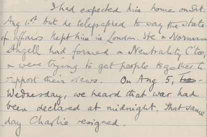 """Extract from Molly Trevelyan's personal diary """"I had expected him home on Sat. Aug. 1st but he telegraphed to say the state of affairs kept him in London. He and Norman Angell had formed a Neutrality C'tee and were trying to get people together to support their views. On Aug 5, Wednesday, we heard that war had been declared at midnight. That same day Charlie resigned"""""""